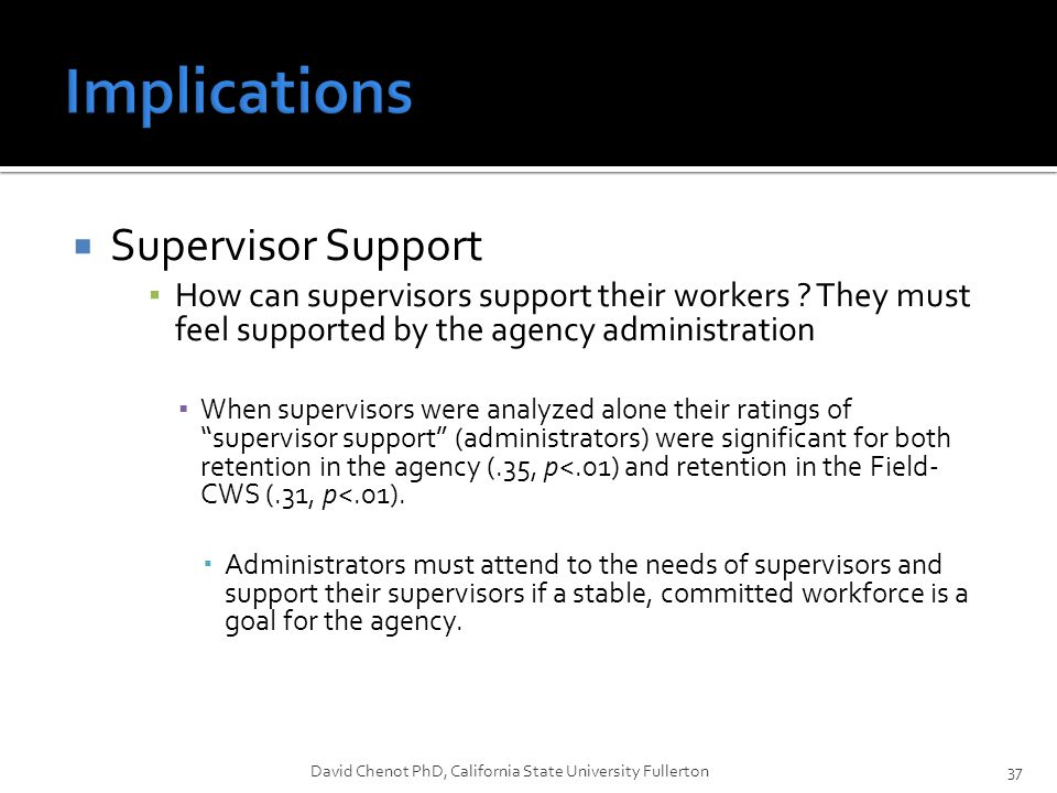  Supervisor Support ▪ How can supervisors support their workers ? They must feel supported by the agency administration ▪ When supervisors were analy