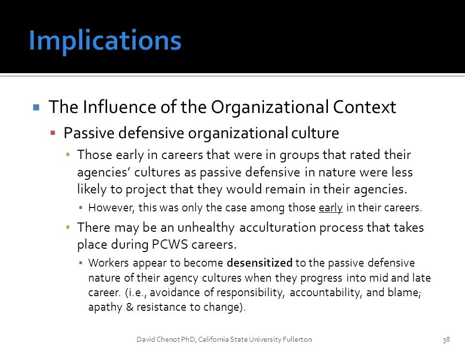  The Influence of the Organizational Context  Passive defensive organizational culture ▪ Those early in careers that were in groups that rated their