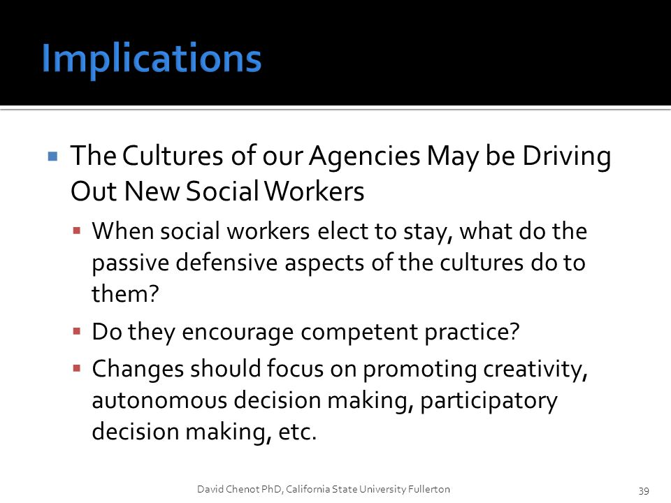  The Cultures of our Agencies May be Driving Out New Social Workers  When social workers elect to stay, what do the passive defensive aspects of the