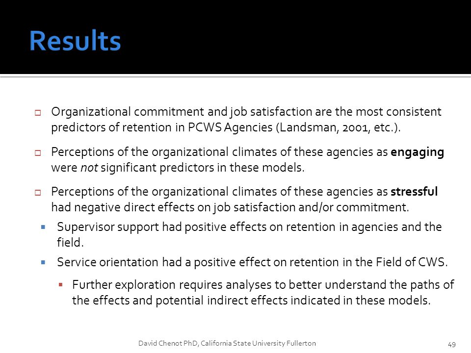  Organizational commitment and job satisfaction are the most consistent predictors of retention in PCWS Agencies (Landsman, 2001, etc.).  Perception