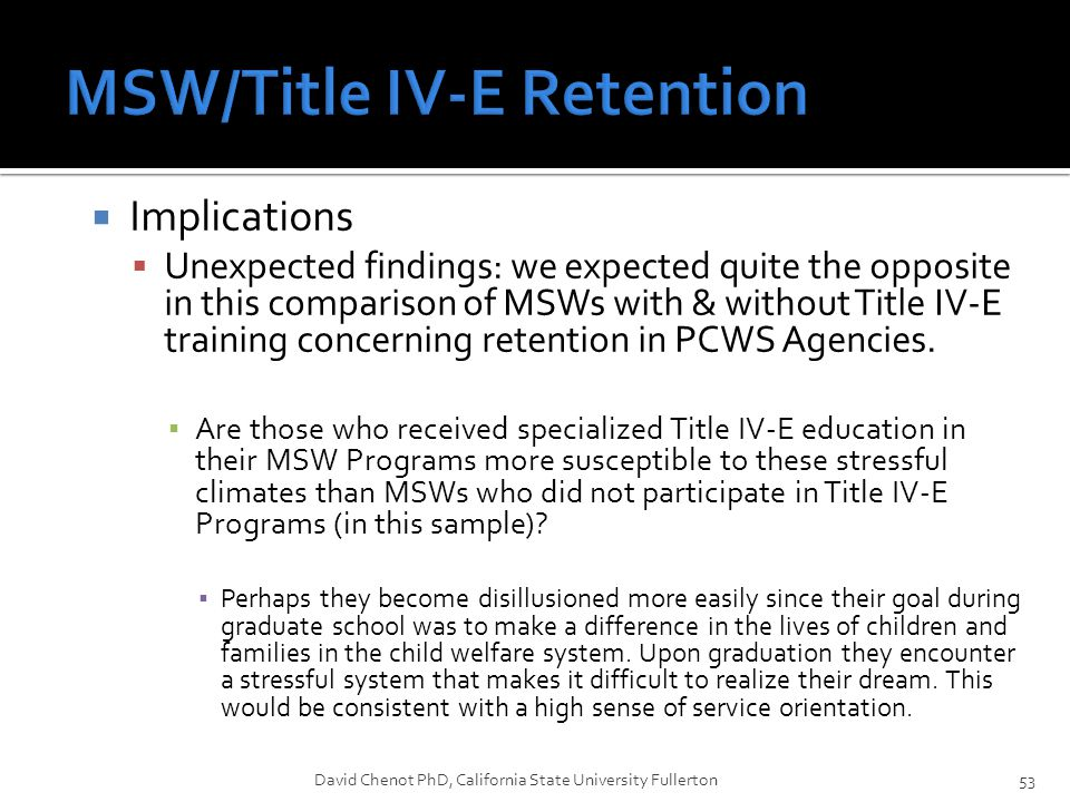  Implications  Unexpected findings: we expected quite the opposite in this comparison of MSWs with & without Title IV-E training concerning retention in PCWS Agencies.
