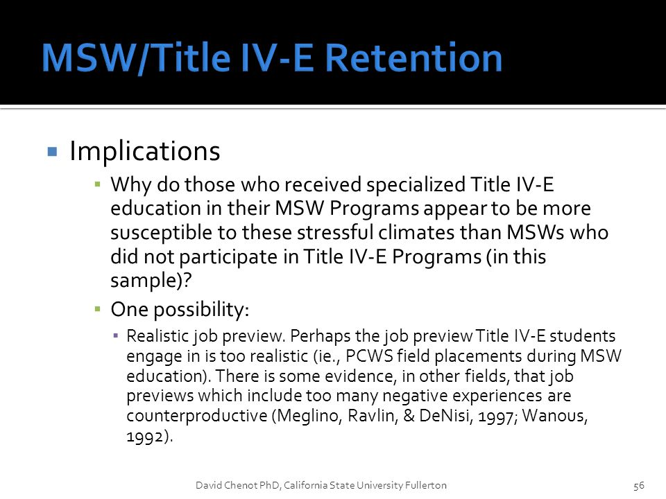  Implications ▪ Why do those who received specialized Title IV-E education in their MSW Programs appear to be more susceptible to these stressful climates than MSWs who did not participate in Title IV-E Programs (in this sample).