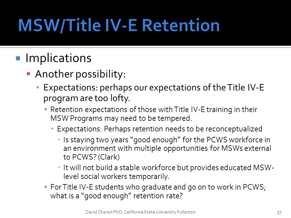  Implications  Another possibility: ▪ Expectations: perhaps our expectations of the Title IV-E program are too lofty. ▪ Retention expectations of th