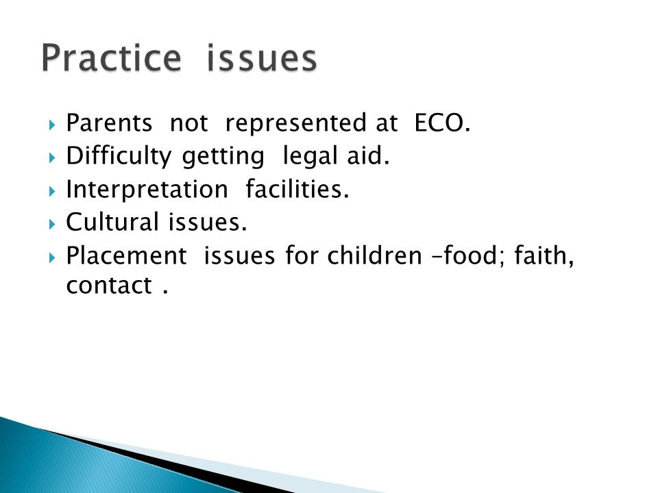  Parents not represented at ECO.  Difficulty getting legal aid.  Interpretation facilities.  Cultural issues.  Placement issues for children –foo