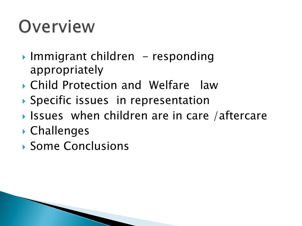  Immigrant children - responding appropriately  Child Protection and Welfare law  Specific issues in representation  Issues when children are in care /aftercare  Challenges  Some Conclusions