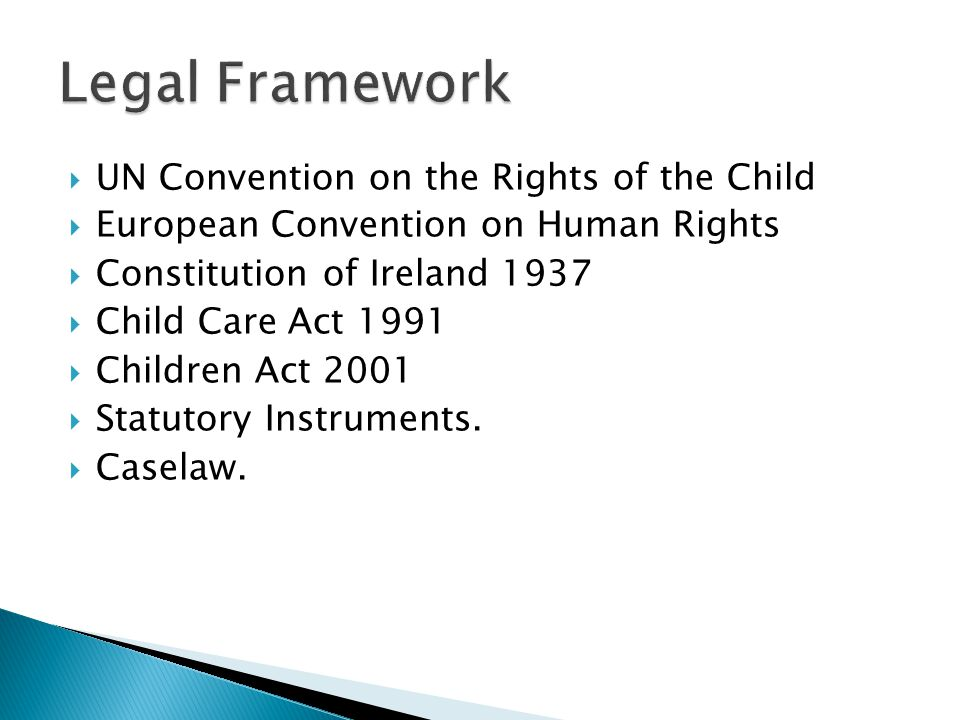  UN Convention on the Rights of the Child  European Convention on Human Rights  Constitution of Ireland 1937  Child Care Act 1991  Children Act 2001  Statutory Instruments.