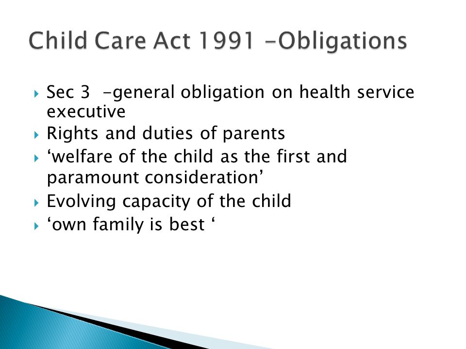  Sec 3 -general obligation on health service executive  Rights and duties of parents  'welfare of the child as the first and paramount consideration'  Evolving capacity of the child  'own family is best '