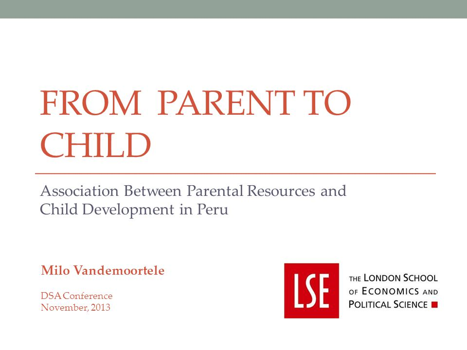 FROM PARENT TO CHILD Association Between Parental Resources and Child Development in Peru Milo Vandemoortele DSA Conference November, 2013