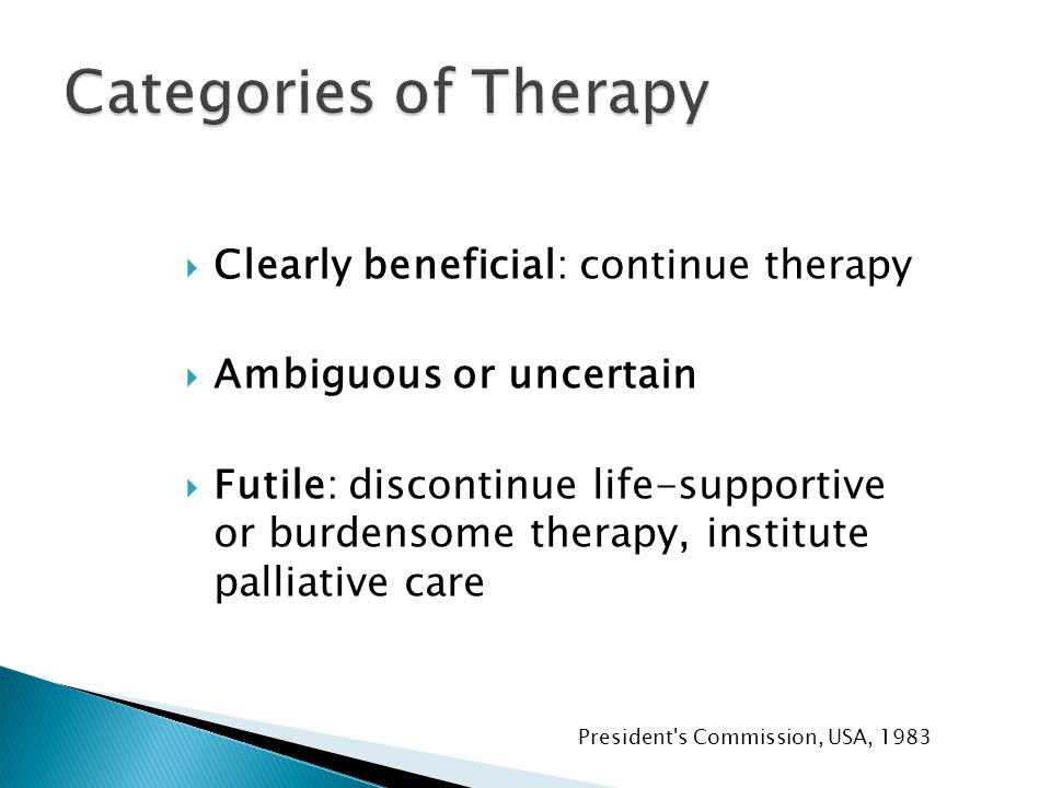  Clearly beneficial: continue therapy  Ambiguous or uncertain  Futile: discontinue life-supportive or burdensome therapy, institute palliative care