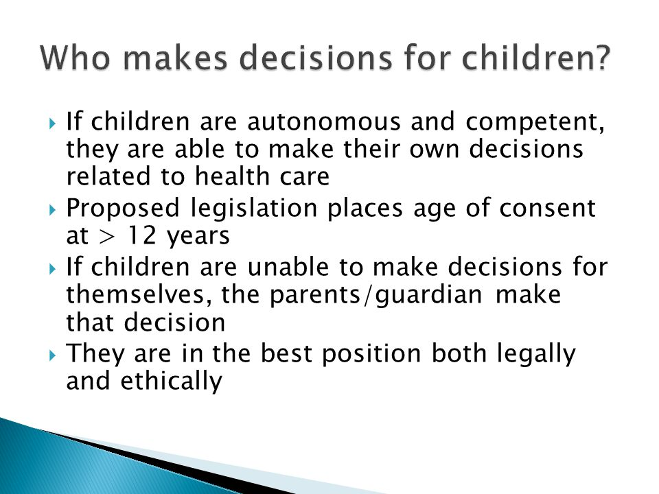  If children are autonomous and competent, they are able to make their own decisions related to health care  Proposed legislation places age of cons