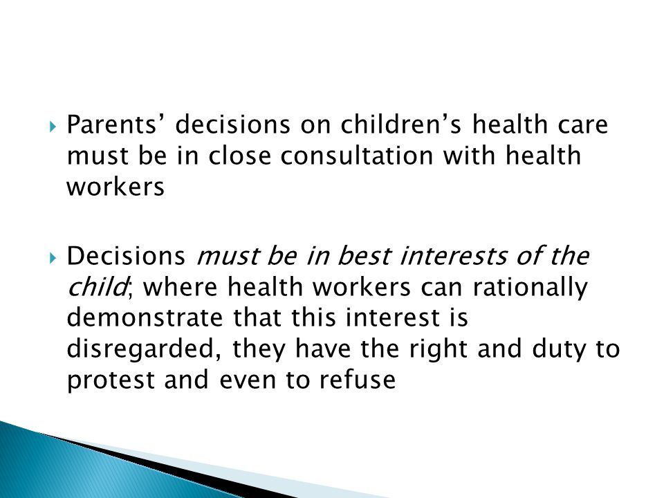  Parents' decisions on children's health care must be in close consultation with health workers  Decisions must be in best interests of the child; w