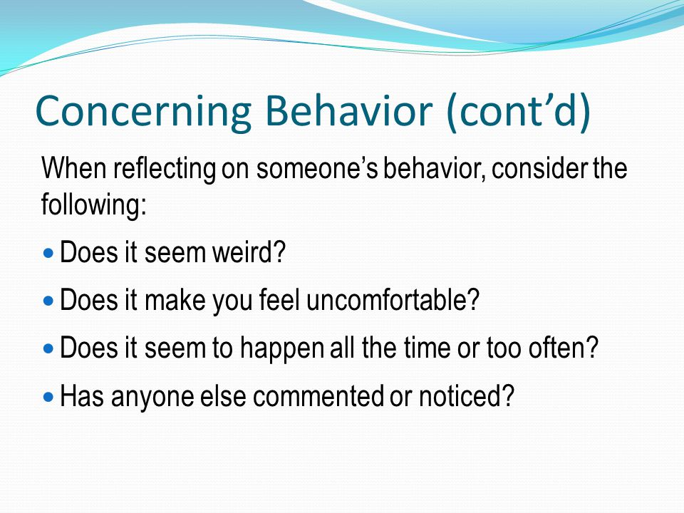 Concerning Behavior (cont'd) When reflecting on someone's behavior, consider the following: Does it seem weird? Does it make you feel uncomfortable? D
