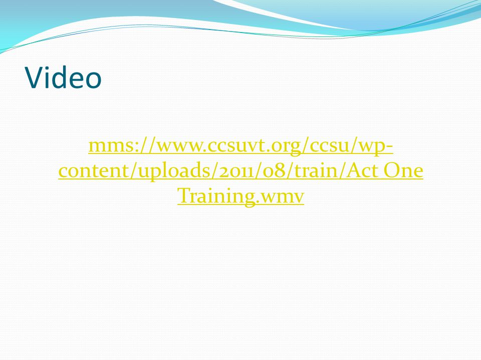 Video mms://www.ccsuvt.org/ccsu/wp- content/uploads/2011/08/train/Act One Training.wmv