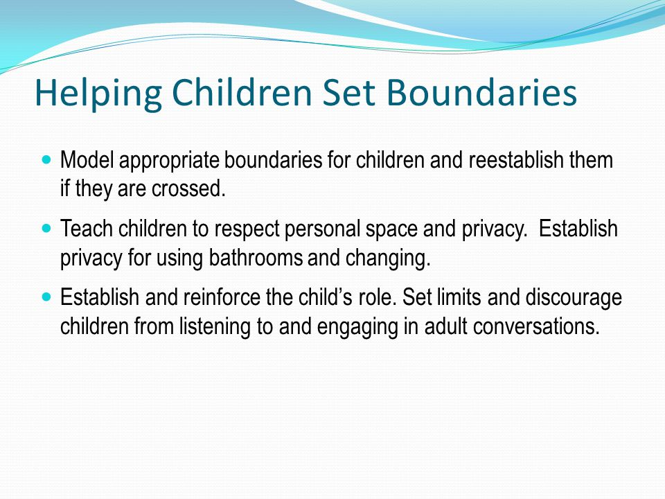 Helping Children Set Boundaries Model appropriate boundaries for children and reestablish them if they are crossed. Teach children to respect personal