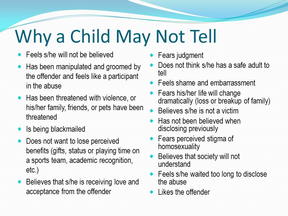 Why a Child May Not Tell Feels s/he will not be believed Has been manipulated and groomed by the offender and feels like a participant in the abuse Ha