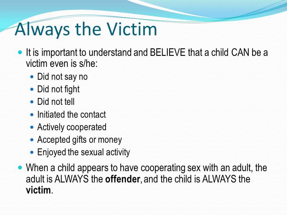Always the Victim It is important to understand and BELIEVE that a child CAN be a victim even is s/he: Did not say no Did not fight Did not tell Initi