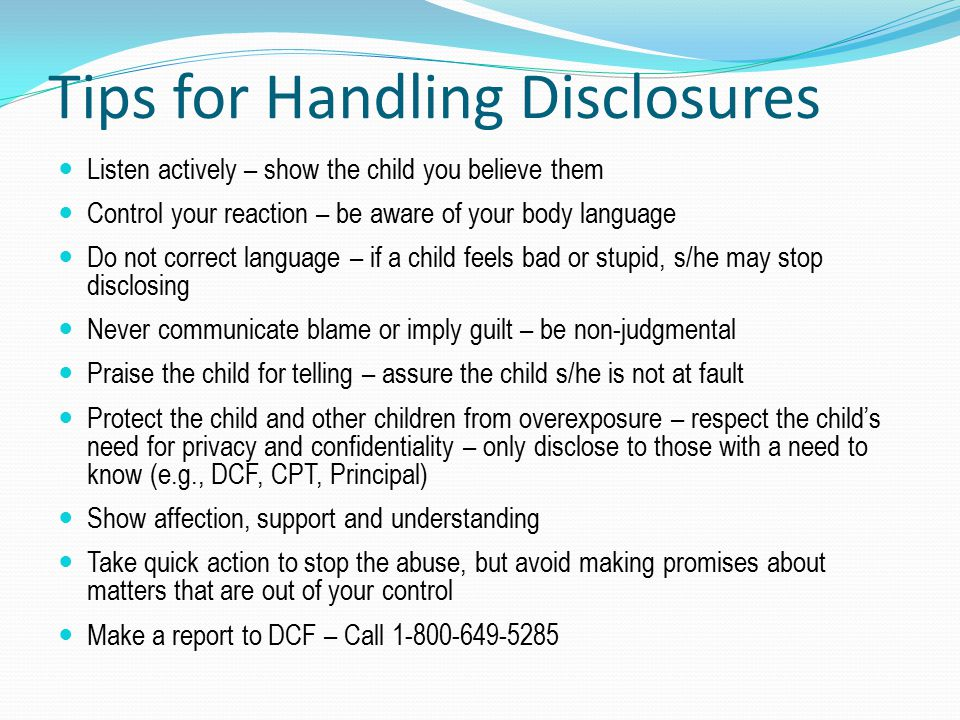 Tips for Handling Disclosures Listen actively – show the child you believe them Control your reaction – be aware of your body language Do not correct