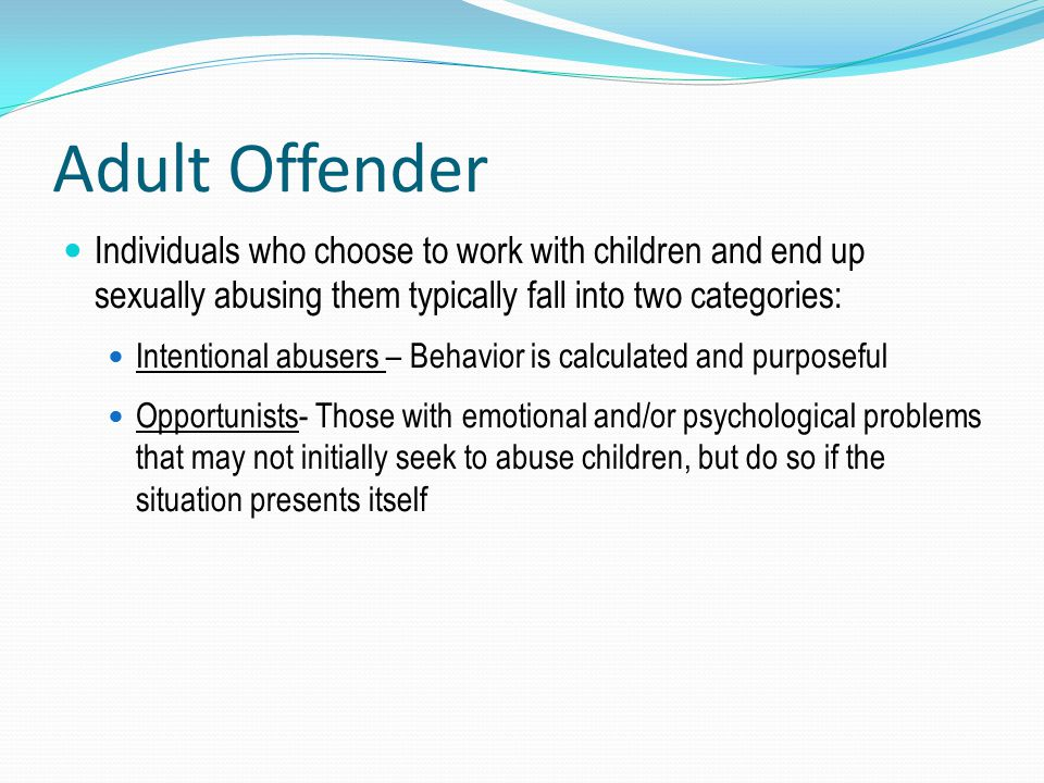Adult Offender Individuals who choose to work with children and end up sexually abusing them typically fall into two categories: Intentional abusers –