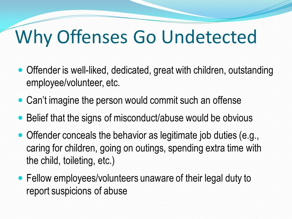 Why Offenses Go Undetected Offender is well-liked, dedicated, great with children, outstanding employee/volunteer, etc. Can't imagine the person would