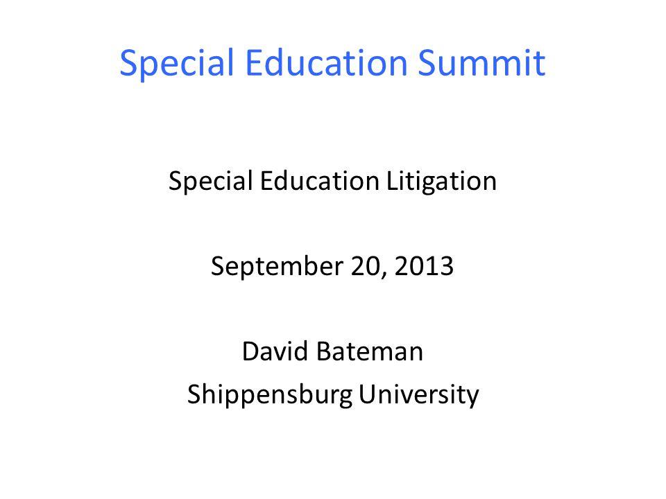 Special Education Summit Special Education Litigation September 20, 2013 David Bateman Shippensburg University