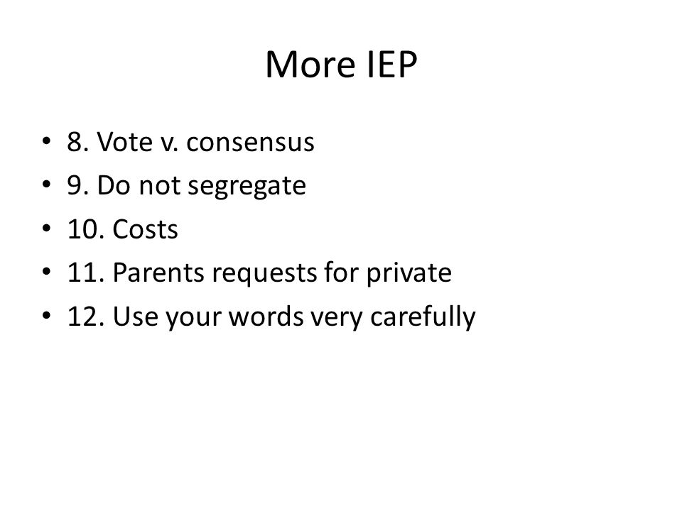 More IEP 8. Vote v. consensus 9. Do not segregate 10. Costs 11. Parents requests for private 12. Use your words very carefully