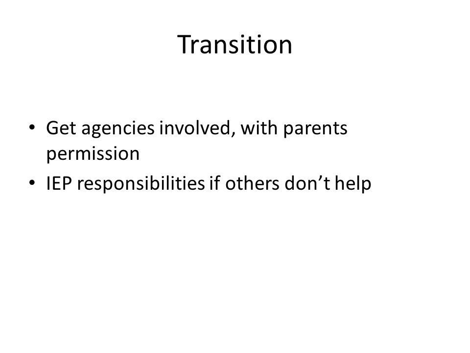 Transition Get agencies involved, with parents permission IEP responsibilities if others don't help