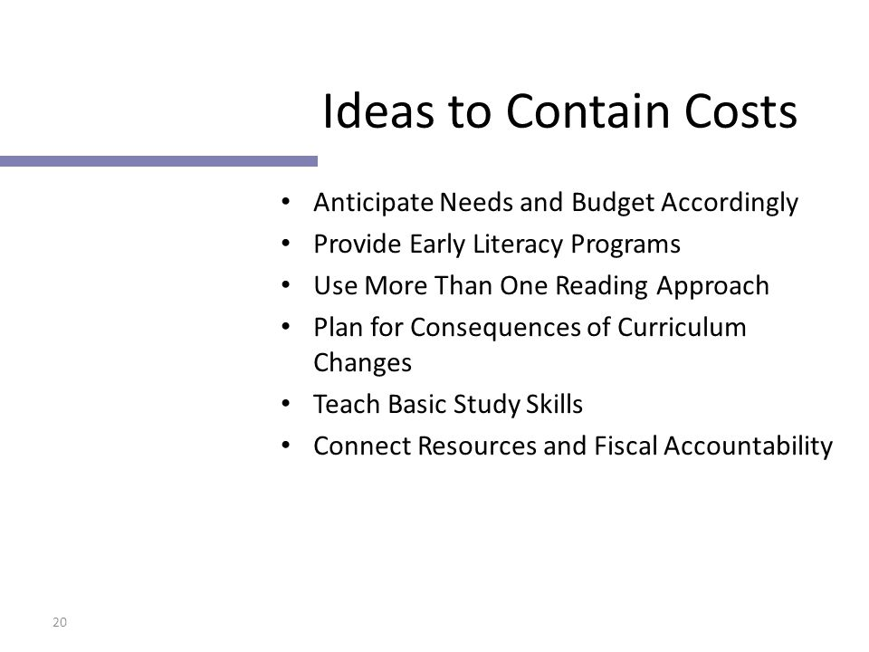 20 Ideas to Contain Costs Anticipate Needs and Budget Accordingly Provide Early Literacy Programs Use More Than One Reading Approach Plan for Consequences of Curriculum Changes Teach Basic Study Skills Connect Resources and Fiscal Accountability