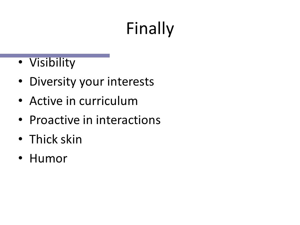 Finally Visibility Diversity your interests Active in curriculum Proactive in interactions Thick skin Humor