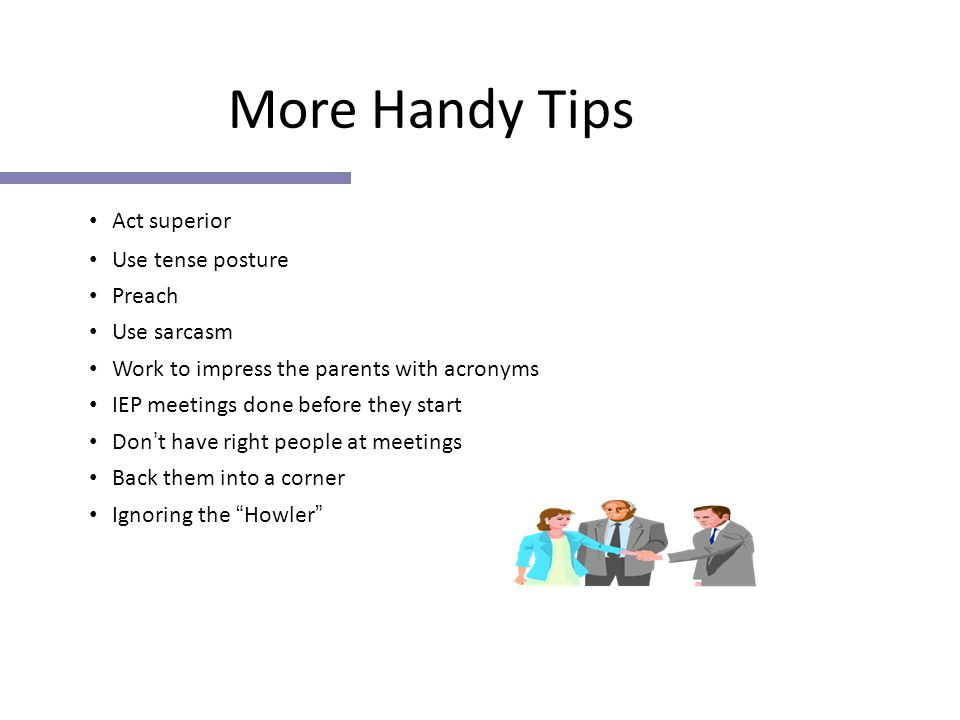 More Handy Tips Act superior Use tense posture Preach Use sarcasm Work to impress the parents with acronyms IEP meetings done before they start Don ' t have right people at meetings Back them into a corner Ignoring the Howler