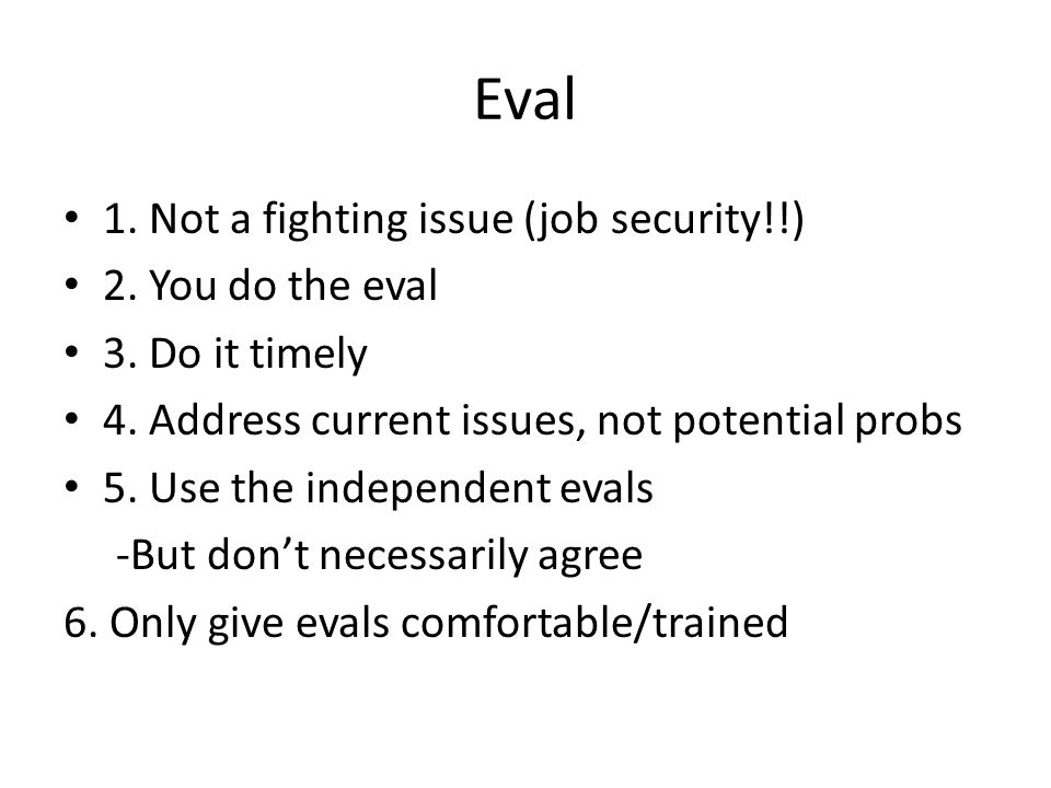 Eval 1. Not a fighting issue (job security!!) 2. You do the eval 3.