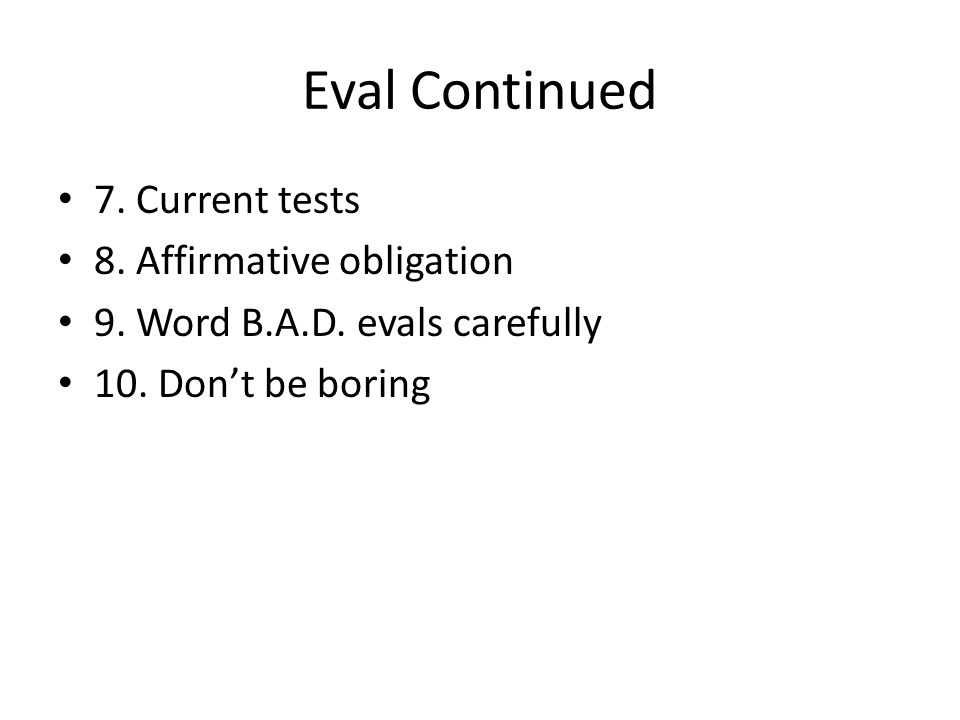 Eval Continued 7. Current tests 8. Affirmative obligation 9. Word B.A.D. evals carefully 10. Don't be boring