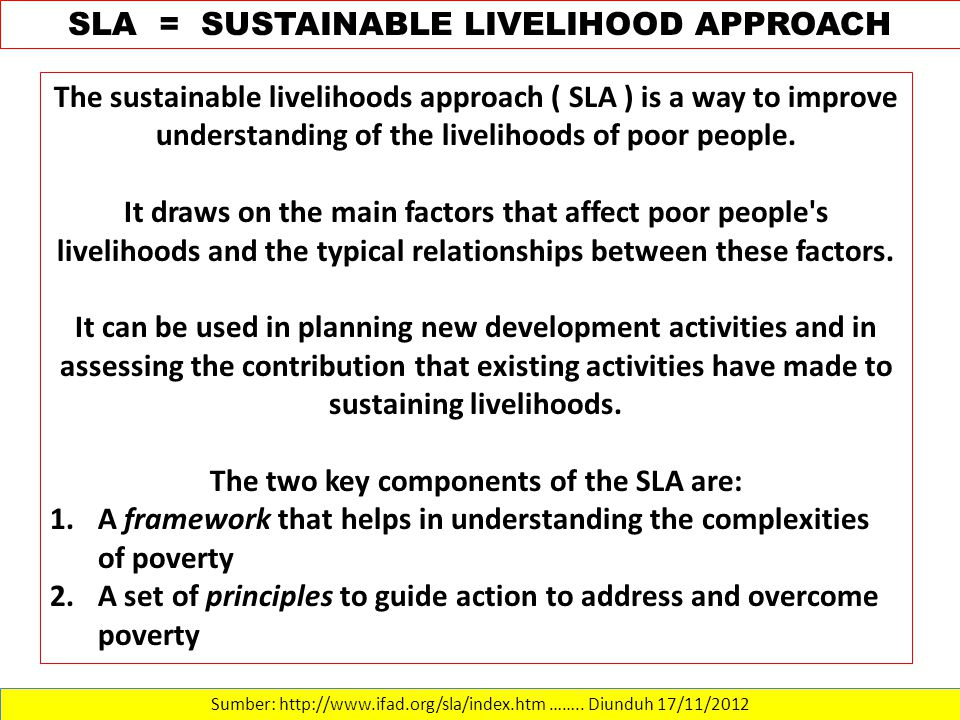Sumber: http://www.ifad.org/sla/index.htm …….. Diunduh 17/11/2012 SLA = SUSTAINABLE LIVELIHOOD APPROACH The sustainable livelihoods approach ( SLA ) i
