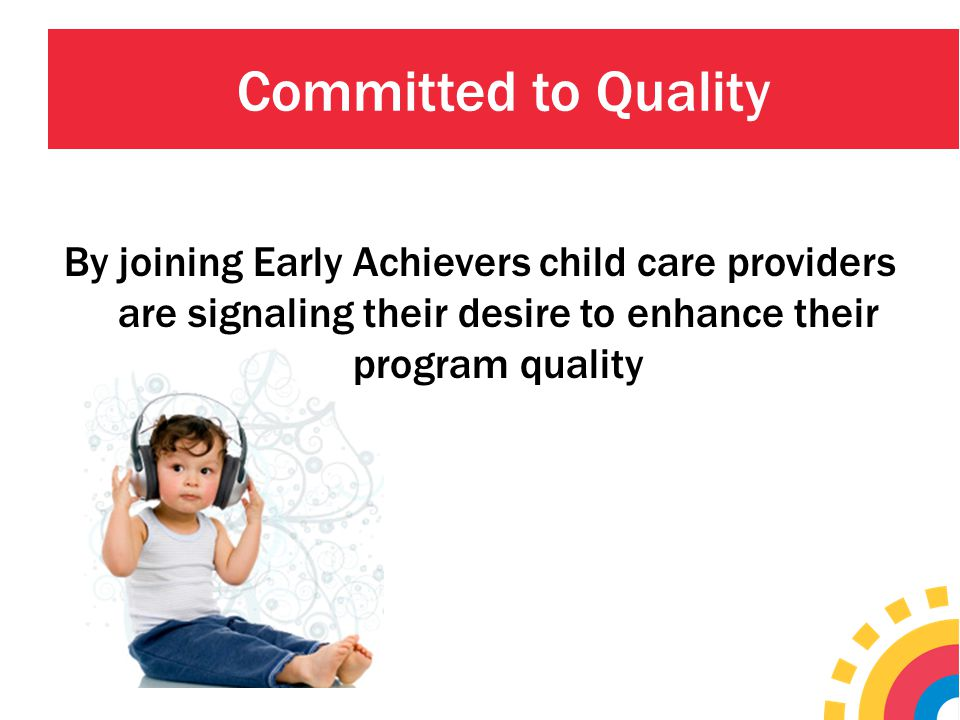 Committed to Quality By joining Early Achievers child care providers are signaling their desire to enhance their program quality