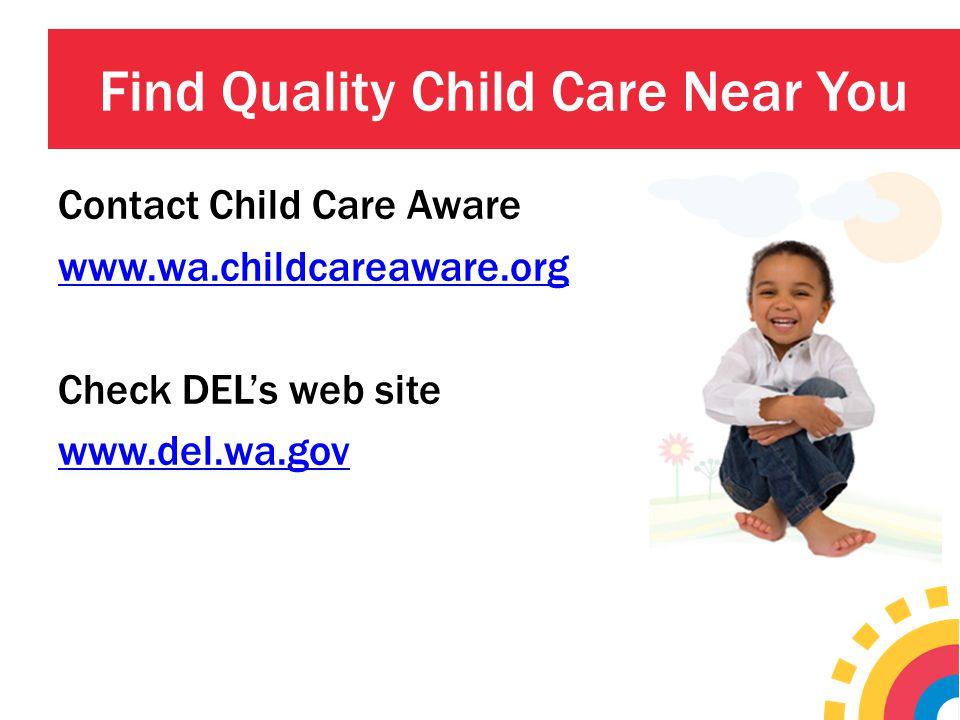 Find Quality Child Care Near You Contact Child Care Aware www.wa.childcareaware.org Check DEL's web site www.del.wa.gov