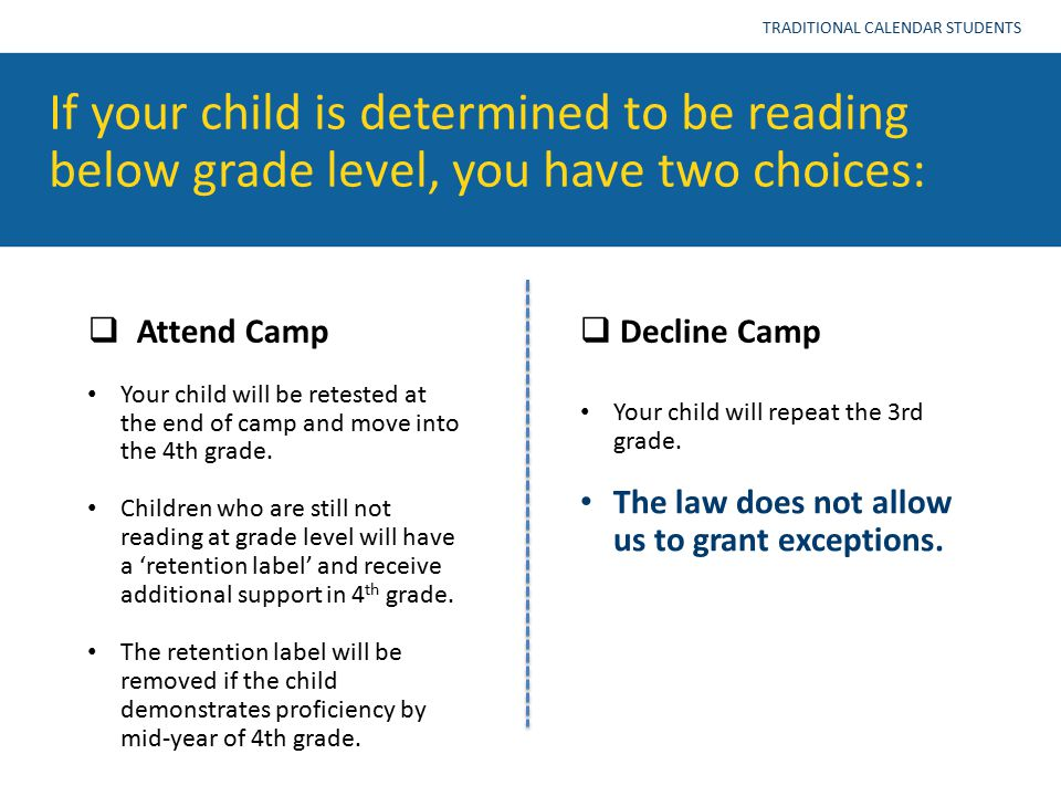 If your child is determined to be reading below grade level, you have two choices: TRADITIONAL CALENDAR STUDENTS  Attend Camp  Decline Camp Your chi