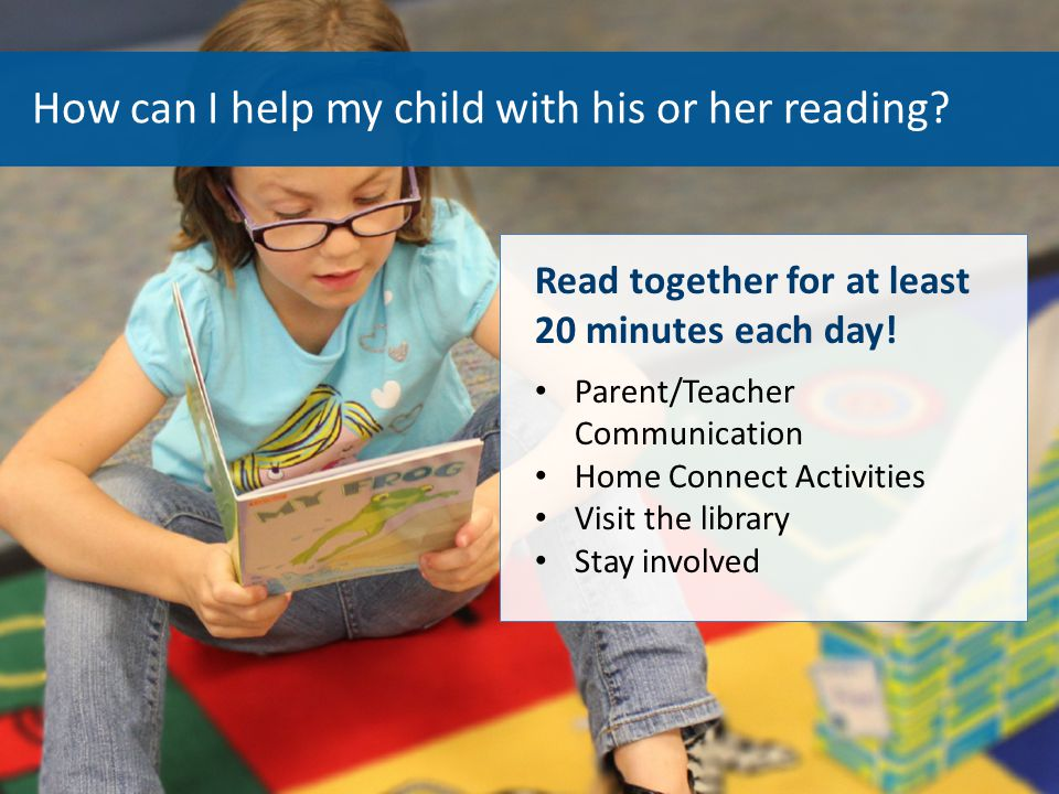 How can I help my child with his or her reading? Read together for at least 20 minutes each day! Parent/Teacher Communication Home Connect Activities