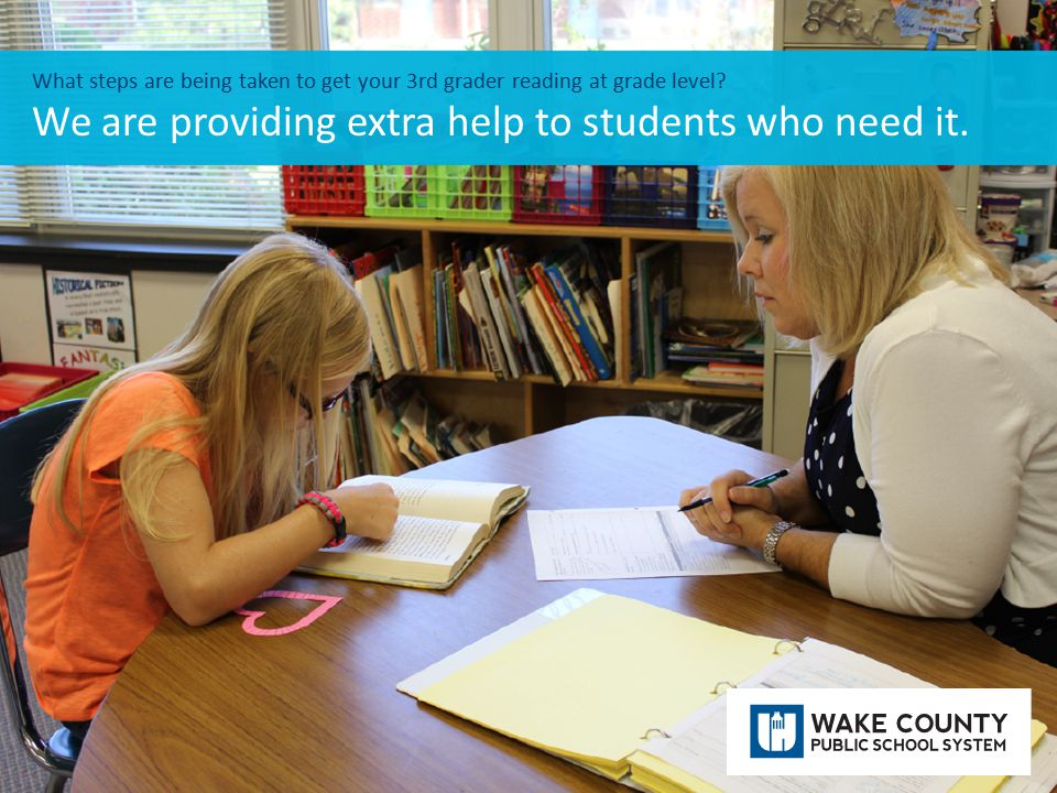 What steps are being taken to get your 3rd grader reading at grade level? We are providing extra help to students who need it.