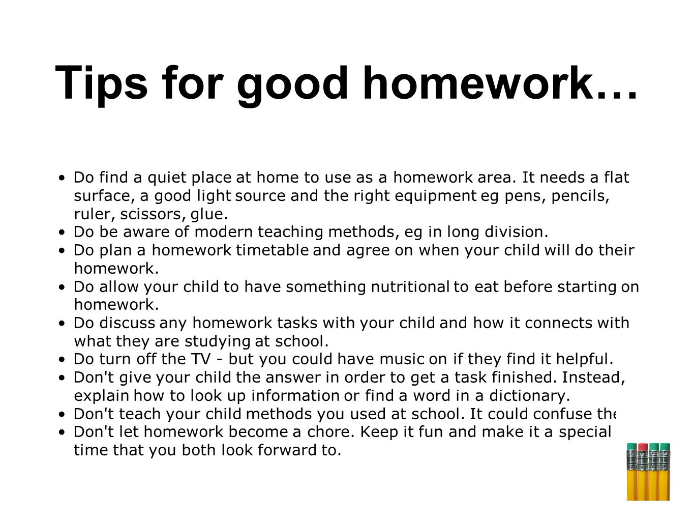 Tips for good homework… Do find a quiet place at home to use as a homework area.