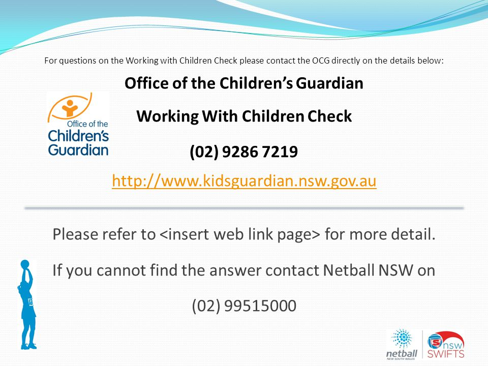 For questions on the Working with Children Check please contact the OCG directly on the details below: Office of the Children's Guardian Working With Children Check (02) 9286 7219 http://www.kidsguardian.nsw.gov.au Please refer to for more detail.