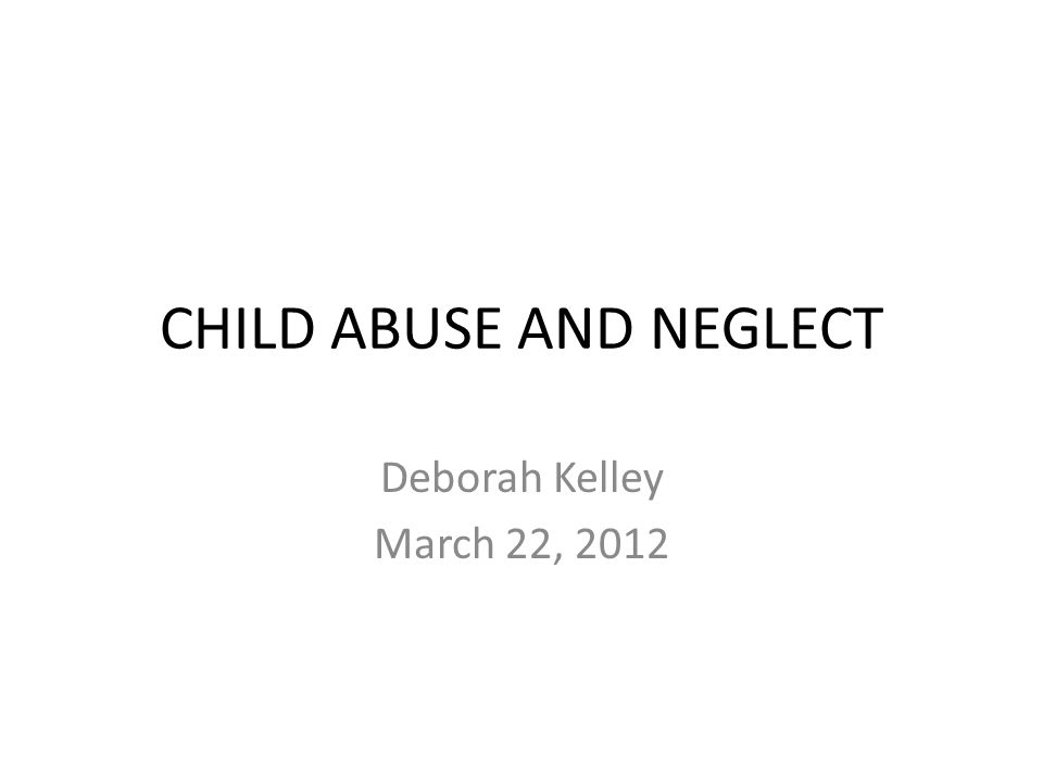 CHILD ABUSE AND NEGLECT Deborah Kelley March 22, 2012