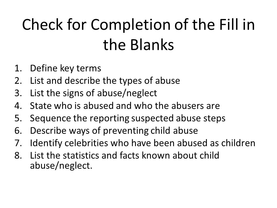 Check for Completion of the Fill in the Blanks 1.Define key terms 2.List and describe the types of abuse 3.List the signs of abuse/neglect 4.State who is abused and who the abusers are 5.Sequence the reporting suspected abuse steps 6.Describe ways of preventing child abuse 7.Identify celebrities who have been abused as children 8.List the statistics and facts known about child abuse/neglect.