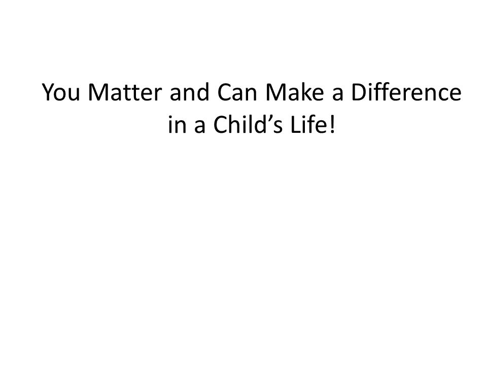 You Matter and Can Make a Difference in a Child's Life!