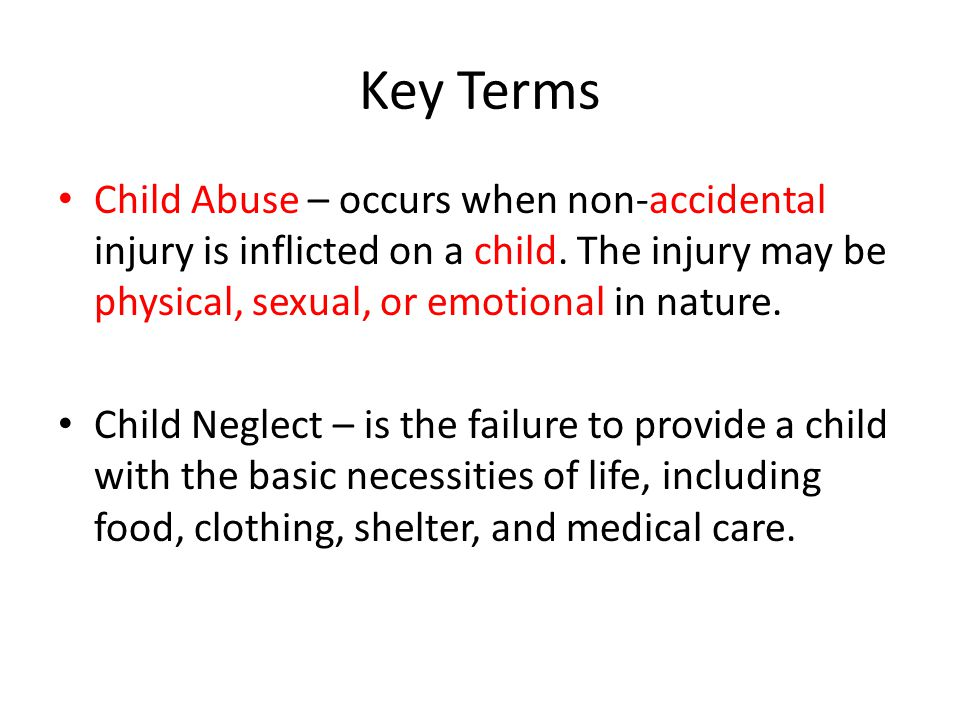 Key Terms Child Abuse – occurs when non-accidental injury is inflicted on a child.