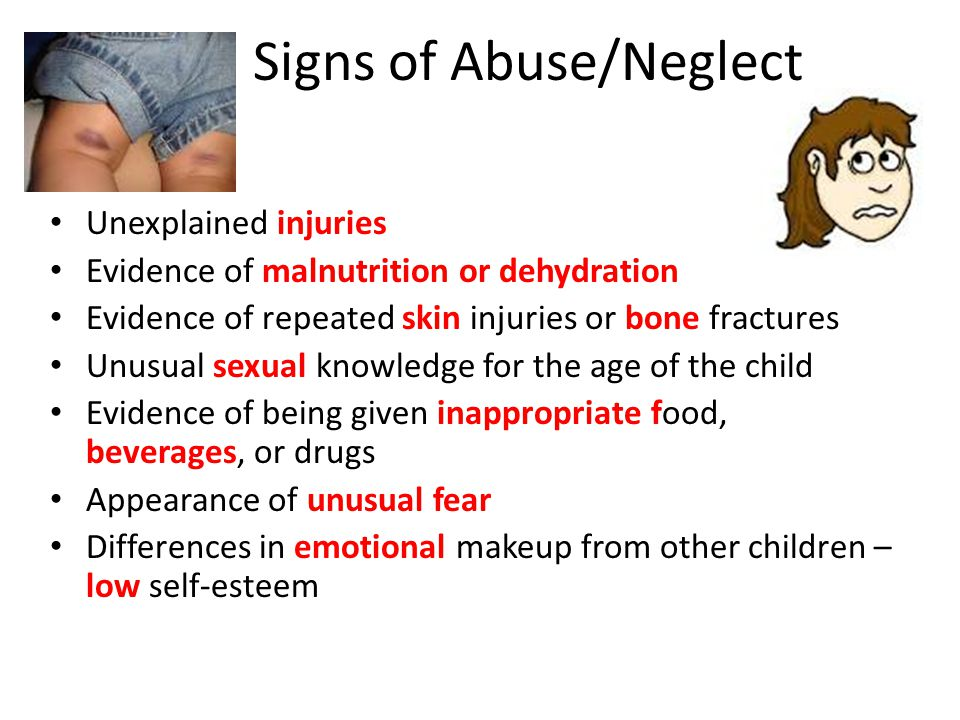 Signs of Abuse/Neglect Unexplained injuries Evidence of malnutrition or dehydration Evidence of repeated skin injuries or bone fractures Unusual sexual knowledge for the age of the child Evidence of being given inappropriate food, beverages, or drugs Appearance of unusual fear Differences in emotional makeup from other children – low self-esteem