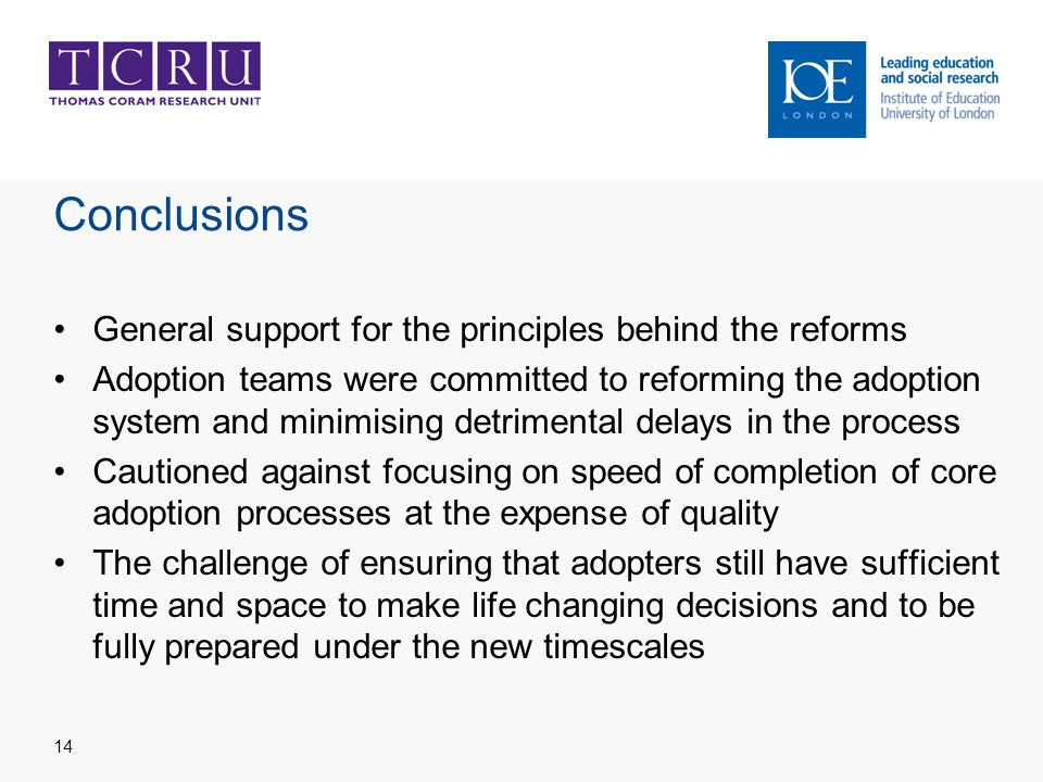 Conclusions General support for the principles behind the reforms Adoption teams were committed to reforming the adoption system and minimising detrimental delays in the process Cautioned against focusing on speed of completion of core adoption processes at the expense of quality The challenge of ensuring that adopters still have sufficient time and space to make life changing decisions and to be fully prepared under the new timescales 14
