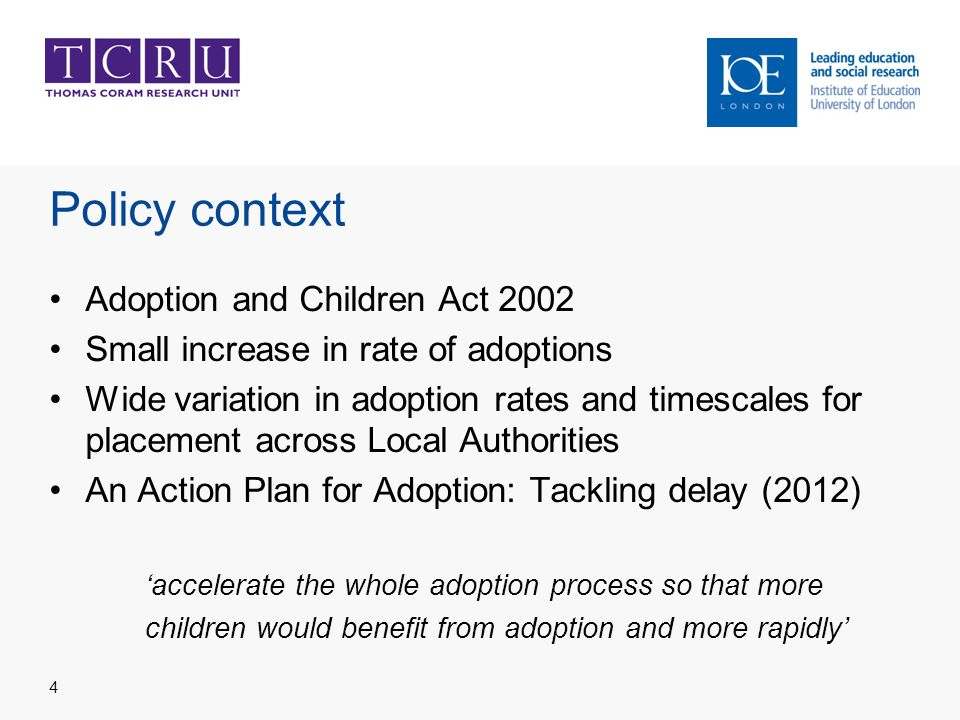 Policy context Adoption and Children Act 2002 Small increase in rate of adoptions Wide variation in adoption rates and timescales for placement across Local Authorities An Action Plan for Adoption: Tackling delay (2012) 'accelerate the whole adoption process so that more children would benefit from adoption and more rapidly' 4