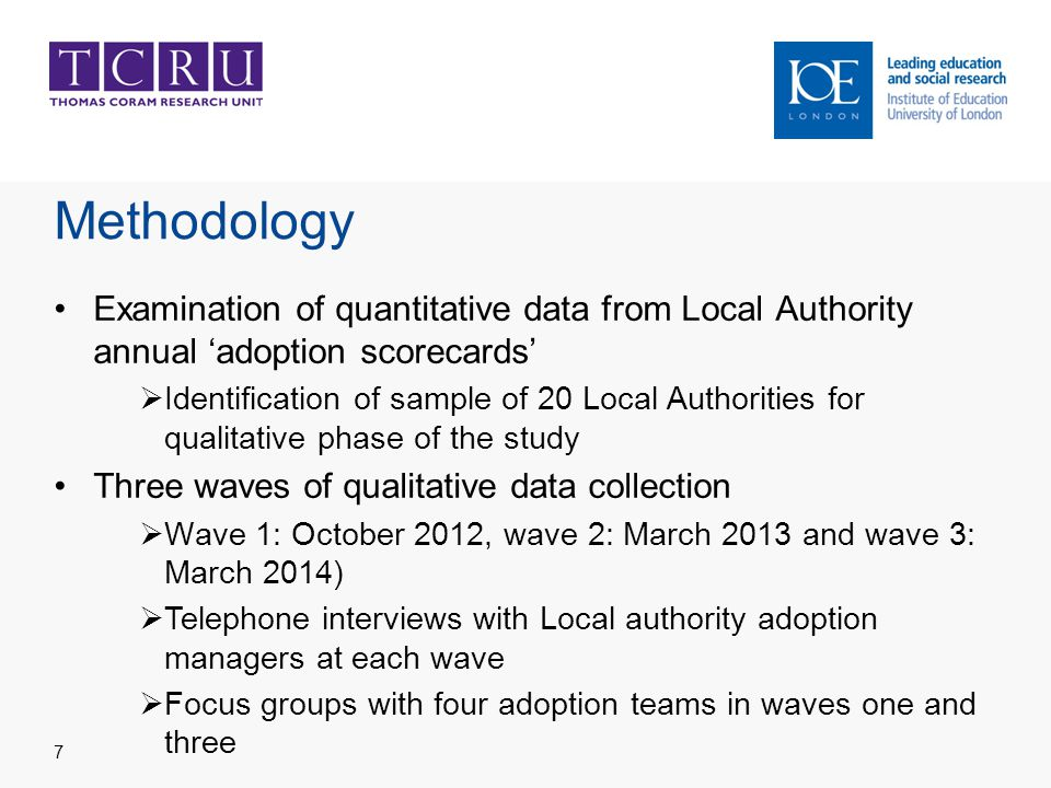 Methodology Examination of quantitative data from Local Authority annual 'adoption scorecards'  Identification of sample of 20 Local Authorities for qualitative phase of the study Three waves of qualitative data collection  Wave 1: October 2012, wave 2: March 2013 and wave 3: March 2014)  Telephone interviews with Local authority adoption managers at each wave  Focus groups with four adoption teams in waves one and three 7