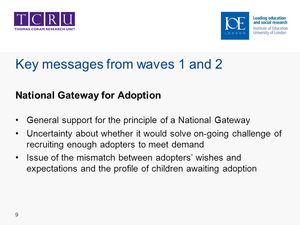 Key messages from waves 1 and 2 National Gateway for Adoption General support for the principle of a National Gateway Uncertainty about whether it would solve on-going challenge of recruiting enough adopters to meet demand Issue of the mismatch between adopters' wishes and expectations and the profile of children awaiting adoption 9