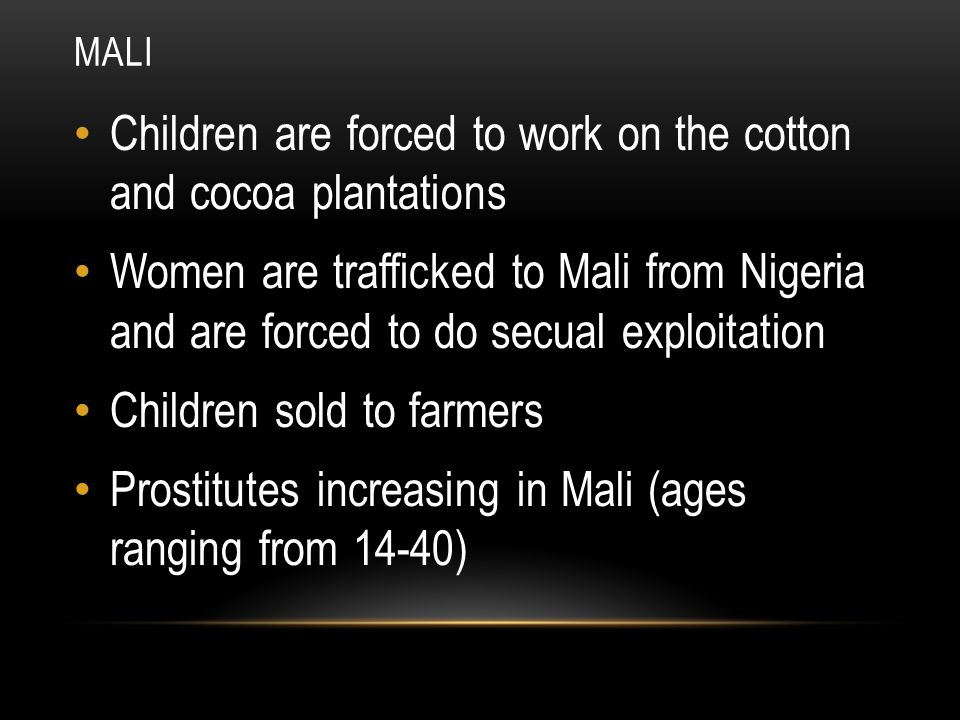 MALI Children are forced to work on the cotton and cocoa plantations Women are trafficked to Mali from Nigeria and are forced to do secual exploitatio