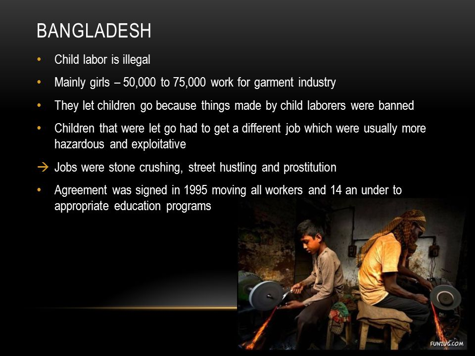 BANGLADESH Child labor is illegal Mainly girls – 50,000 to 75,000 work for garment industry They let children go because things made by child laborers